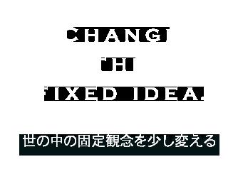 CHANGE THE FIXED IDEA. 世の中の固定観念を少し変える